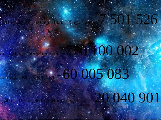 7 ед.IV кл., 501 ед. III кл., 526 ед. II кл.,725 ед. I кл. = 7 501 526 725 7...