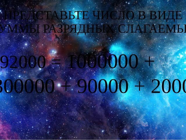 ПРЕДСТАВЬТЕ ЧИСЛО В ВИДЕ СУММЫ РАЗРЯДНЫХ СЛАГАЕМЫХ 1392000 = 1000000 + +30000...