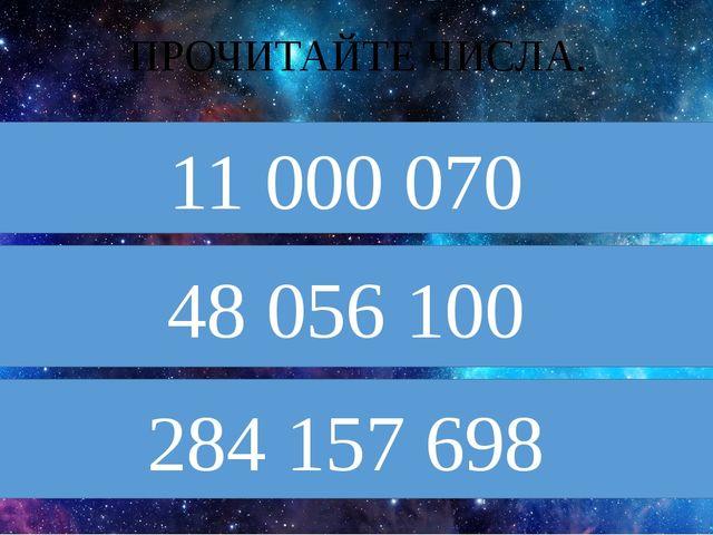 ПРОЧИТАЙТЕ ЧИСЛА. 11 000 070 48 056 100 284 157 698