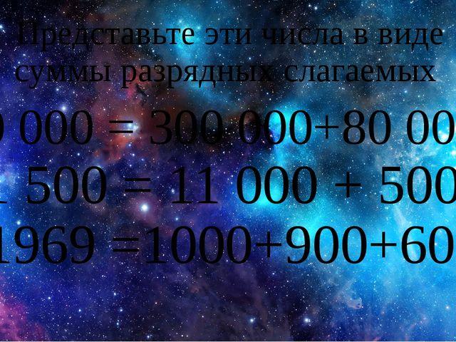 Представьте эти числа в виде суммы разрядных слагаемых 380 000 = 300 000+80 0...