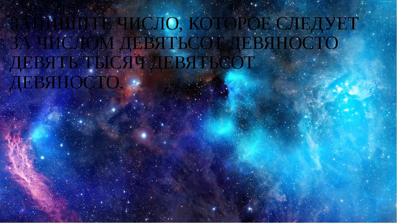 ЗАПИШИТЕ ЧИСЛО, КОТОРОЕ СЛЕДУЕТ ЗА ЧИСЛОМ ДЕВЯТЬСОТ ДЕВЯНОСТО ДЕВЯТЬ ТЫСЯЧ ДЕ...