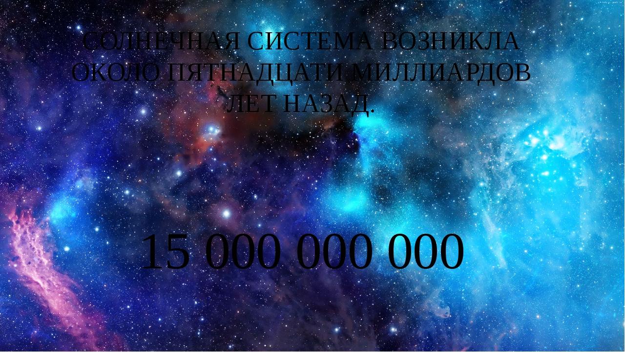 СОЛНЕЧНАЯ СИСТЕМА ВОЗНИКЛА ОКОЛО ПЯТНАДЦАТИ МИЛЛИАРДОВ ЛЕТ НАЗАД. 15 000 000...
