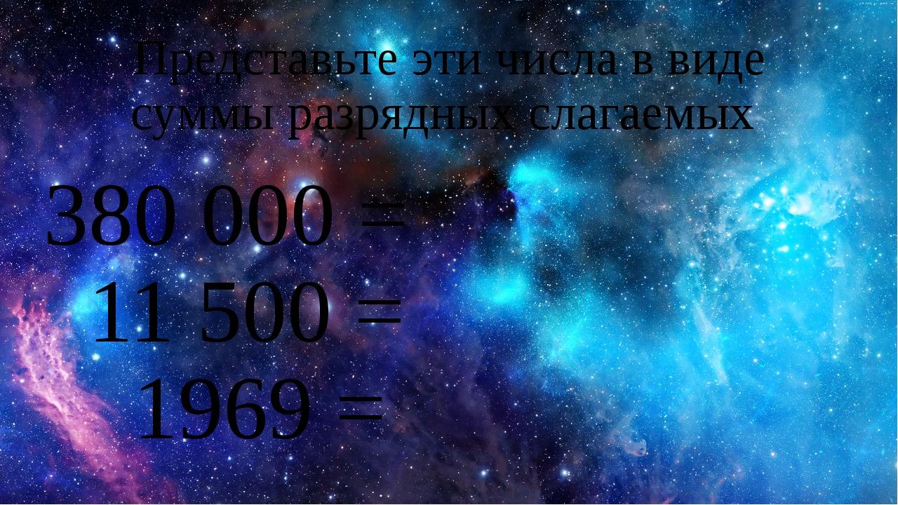 Представьте эти числа в виде суммы разрядных слагаемых 380 000 = 11 500 = 196...