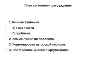 План сочинения- рассуждения 1.Тезис-вступление а) тема текста б)проблема. 2.