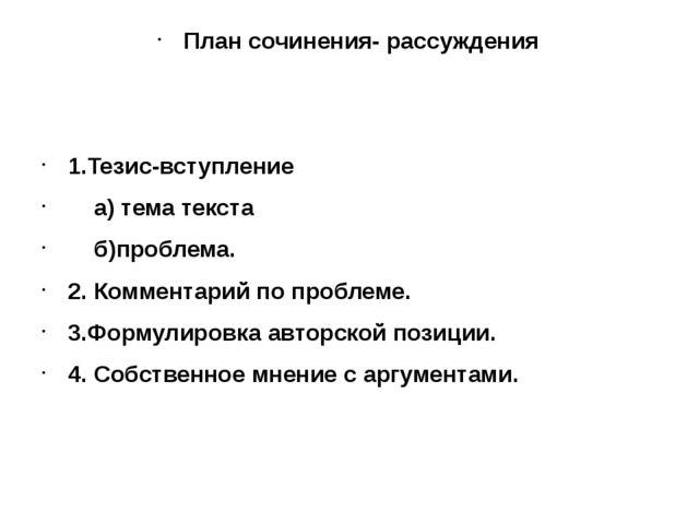 План сочинения- рассуждения 1.Тезис-вступление а) тема текста б)проблема. 2....