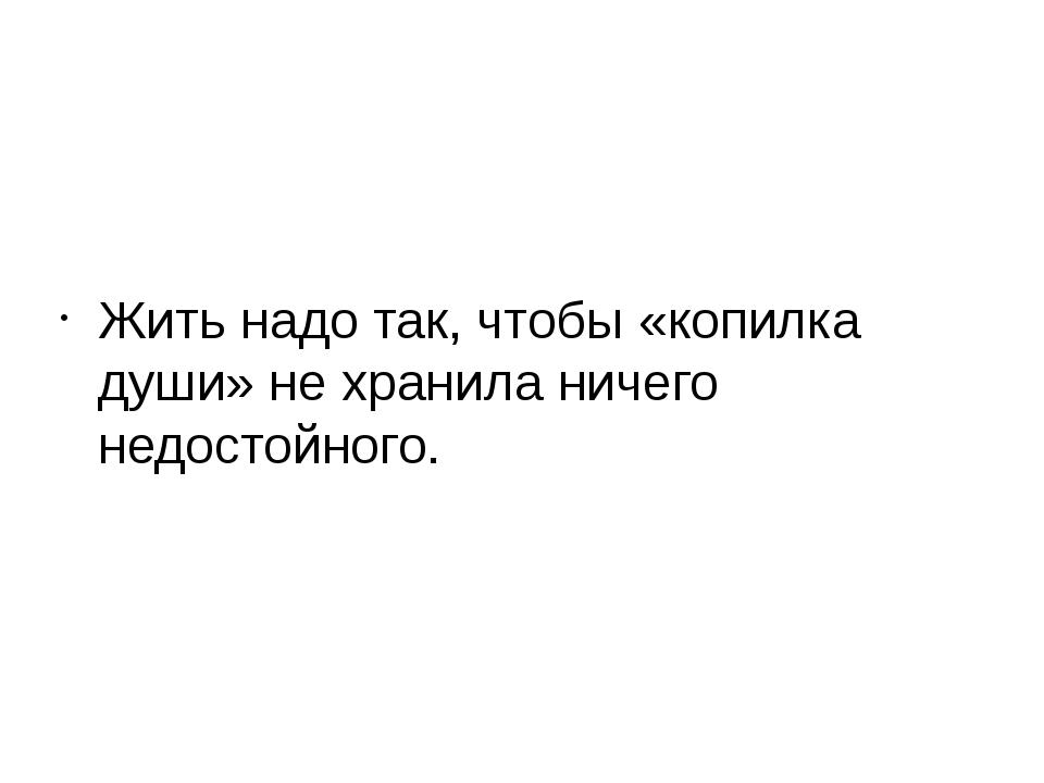 Жить надо так, чтобы «копилка души» не хранила ничего недостойного.