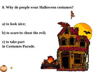 8. Why do people wear Halloween costumes? a) to look nice; b) to scare/to che