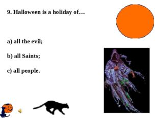 9. Halloween is a holiday of… a) all the evil; b) all Saints; c) all people.