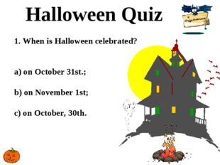 Halloween Quiz 1. When is Halloween celebrated? a) on October 31st.; b) on No