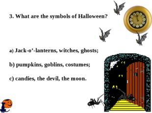 3. What are the symbols of Halloween? a) Jack-o'-lanterns, witches, ghosts;