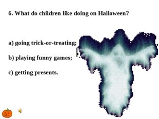 6. What do children like doing on Halloween? a) going trick-or-treating; b) p