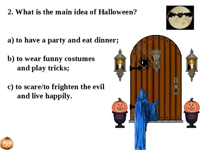2. What is the main idea of Halloween? a) to have a party and eat dinner; b)...