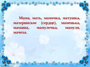 Мама, мать, мамочка, матушка, материнское (сердце), маменька, мамаша, мамул
