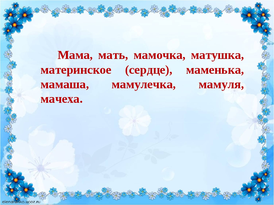 Мама, мать, мамочка, матушка, материнское (сердце), маменька, мамаша, мамул...