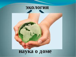 экология «оikos» греческий «logos» греческий дом наука наука о доме