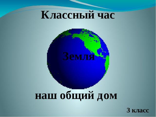 Классный час Земля наш общий дом 3 класс