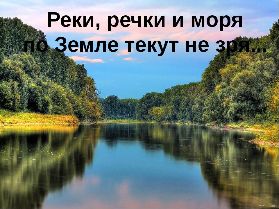 Реки, речки и моря по Земле текут не зря...