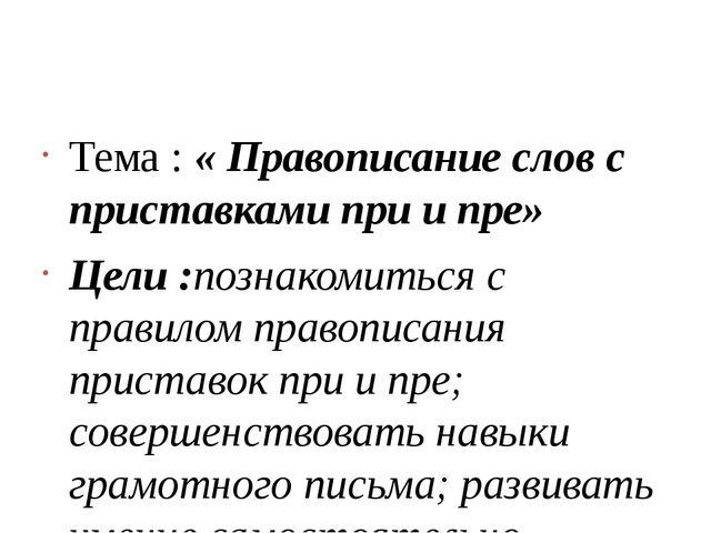 Тема : « Правописание слов с приставками при и пре» Цели :познакомиться с пр...