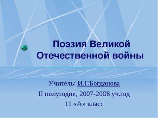 Поэзия Великой Отечественной войны Учитель: И.Г.Богданова II полугодие, 2007-