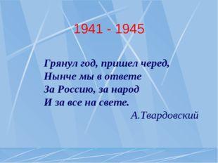 1941 - 1945 Грянул год, пришел черед, Нынче мы в ответе За Россию, за народ И