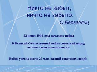 Никто не забыт, ничто не забыто. О.Берггольц 22 июня 1941 года началась