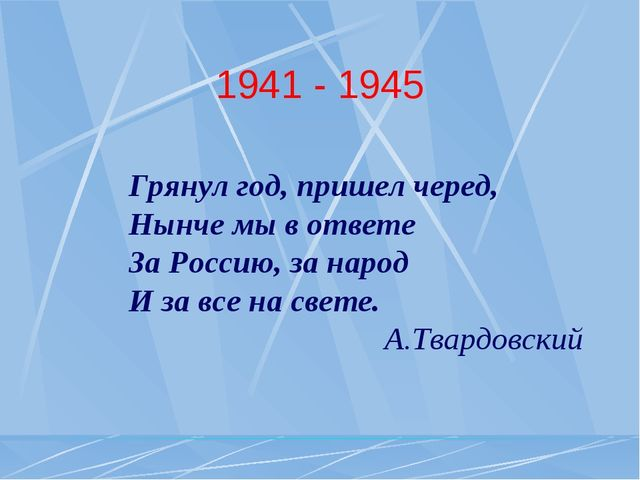 1941 - 1945 Грянул год, пришел черед, Нынче мы в ответе За Россию, за народ И...