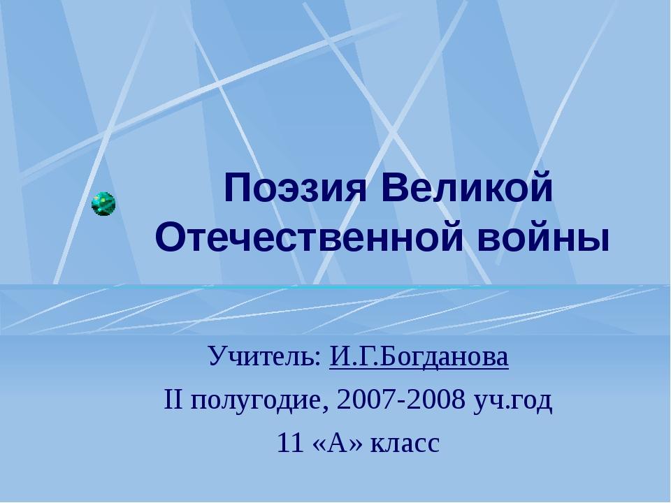 Поэзия Великой Отечественной войны Учитель: И.Г.Богданова II полугодие, 2007-...