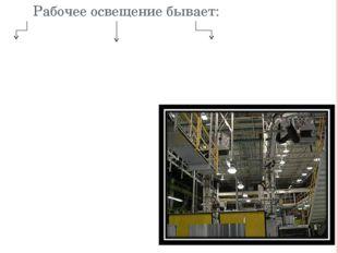 Рабочее освещение бывает: Общее освещение производственного помещения или те