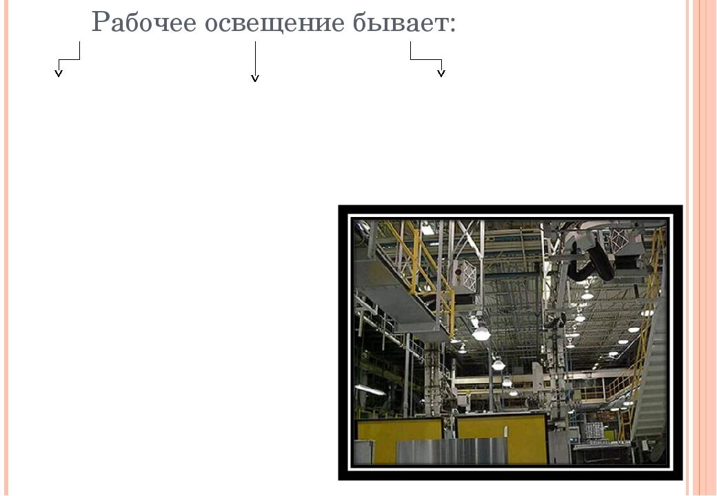 Рабочее освещение бывает: Общее освещение производственного помещения или те...