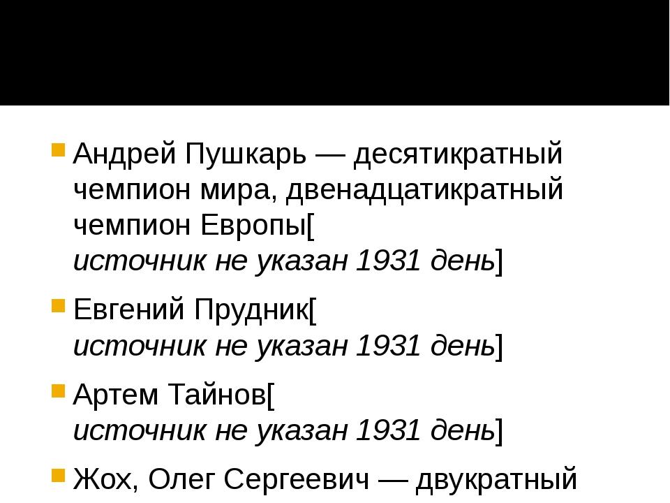 Андрей Пушкарь— десятикратный чемпион мира, двенадцатикратный чемпион Европ...