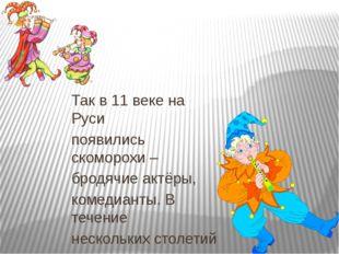 Так в 11 веке на Руси появились скоморохи – бродячие актёры, комедианты. В те