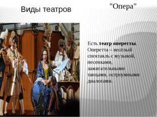 Виды театров Естьтеатр оперетты. Оперетта– весёлый спектакль с музыкой, пес