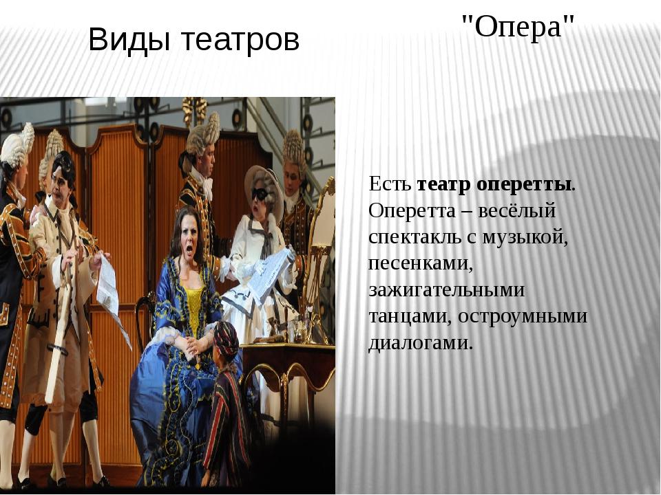 Виды театров Естьтеатр оперетты. Оперетта– весёлый спектакль с музыкой, пес...