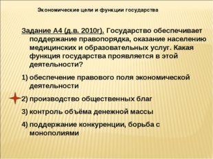 Экономические цели и функции государства Задание А4 (д.в. 2010г). Государство