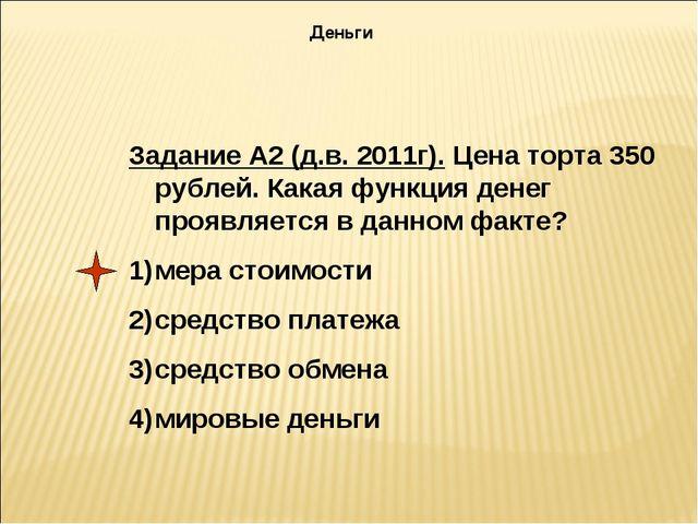 Задание А2 (д.в. 2011г). Цена торта 350 рублей. Какая функция денег проявляет...