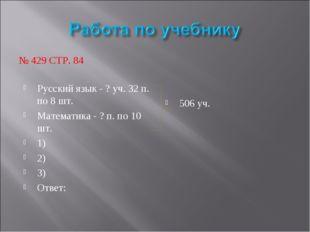 № 429 СТР. 84 Русский язык - ? уч. 32 п. по 8 шт. Математика - ? п. по 10 шт.