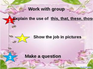 Work with group 1 2 3 Explain the use of this, that, these, those Show the j