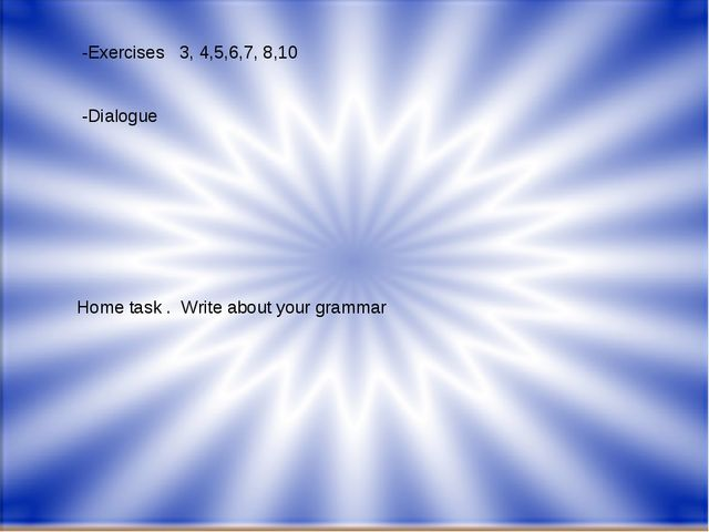 -Exercises 3, 4,5,6,7, 8,10 -Dialogue Home task . Write about your grammar
