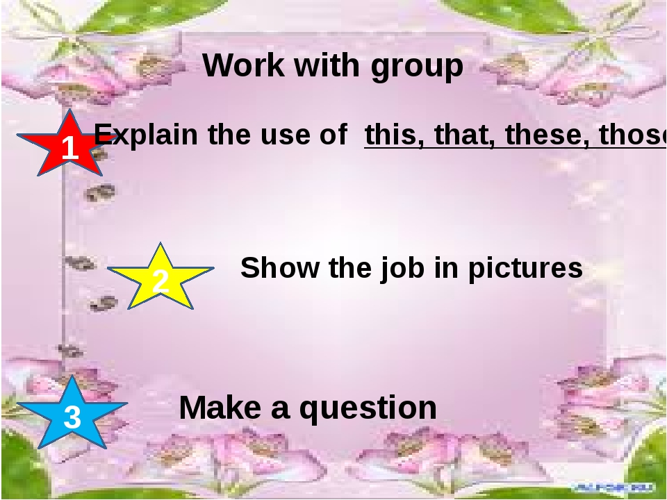 Work with group 1 2 3 Explain the use of this, that, these, those Show the j...