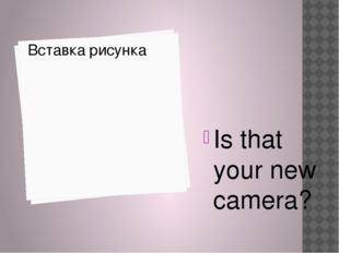 Is that your new camera?