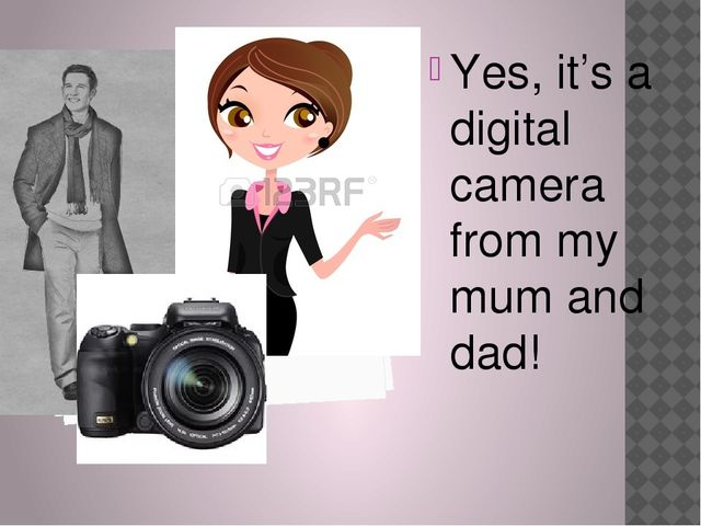 Yes, it's a digital camera from my mum and dad!