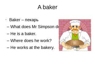A baker Baker – пекарь – What does Mr Simpson do? – He is a baker. – Where do