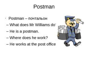 Postman Postman – почтальон – What does Mr Williams do? – He is a postman. –