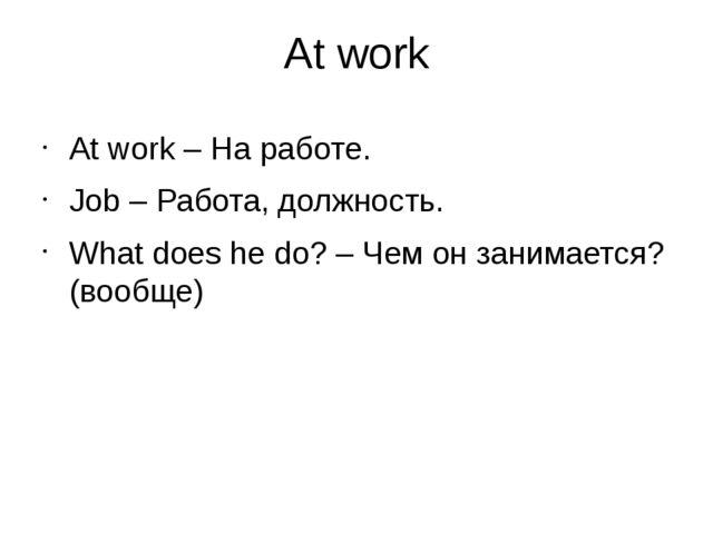 At work At work – На работе. Job – Работа, должность. What does he do? – Чем...