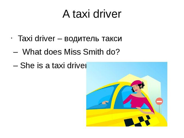 A taxi driver Taxi driver – водитель такси – What does Miss Smith do? – She i...