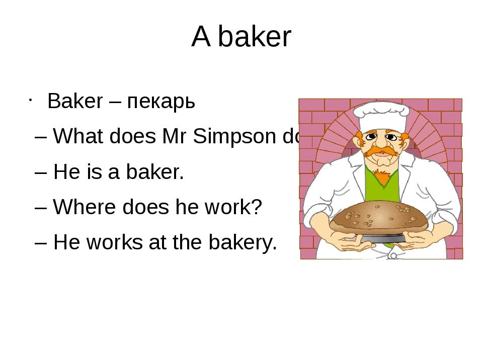 A baker Baker – пекарь – What does Mr Simpson do? – He is a baker. – Where do...