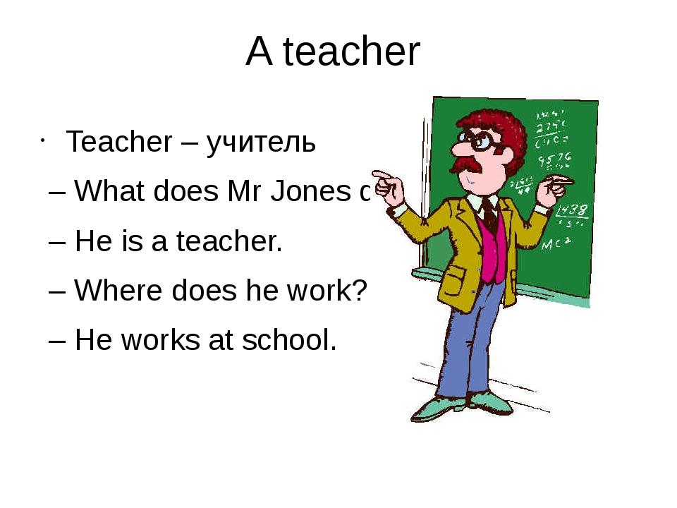 A teacher Teacher – учитель – What does Mr Jones do? – He is a teacher. – Whe...