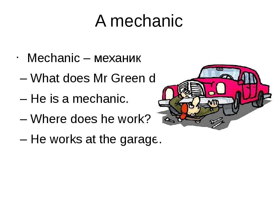 A mechanic Mechanic – механик – What does Mr Green do? – He is a mechanic. –...