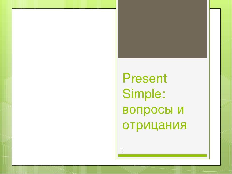 Present Simple: вопросы и отрицания