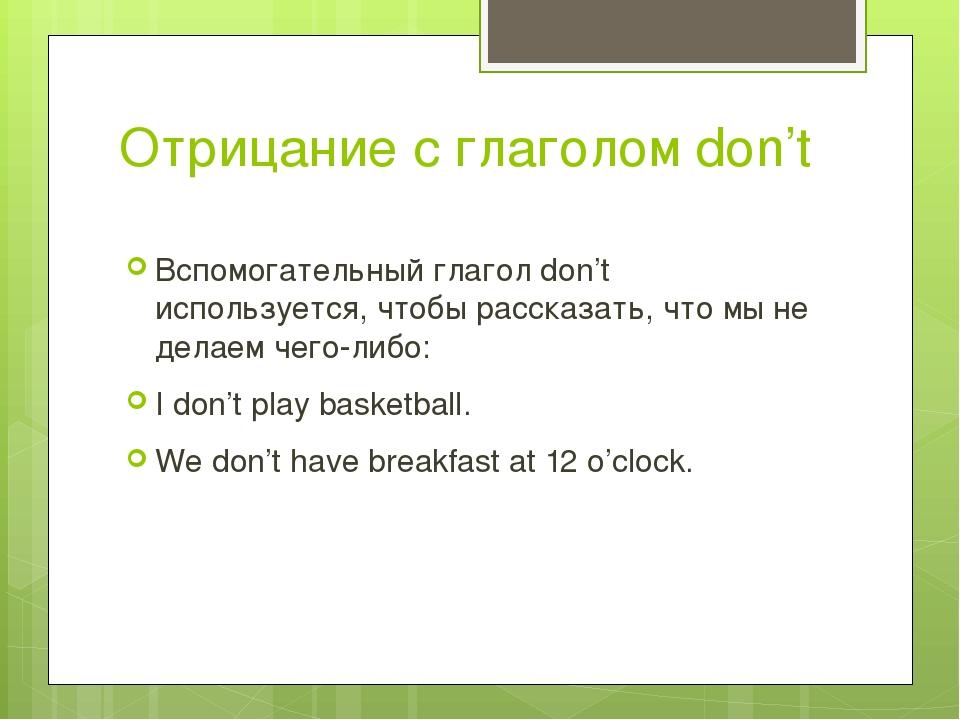 Отрицание с глаголом don't Вспомогательный глагол don't используется, чтобы р...